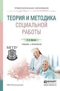 Приступа, Елена Николаевна  - Теория и методика социальной работы. Учебник и практикум для СПО