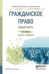 Михайленко, Елена Михайловна  - Гражданское право. Общая часть. Учебник и практикум для СПО