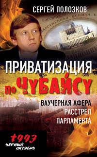 Полозков, Сергей  - Приватизация по Чубайсу. Ваучерная афера. Расстрел парламента