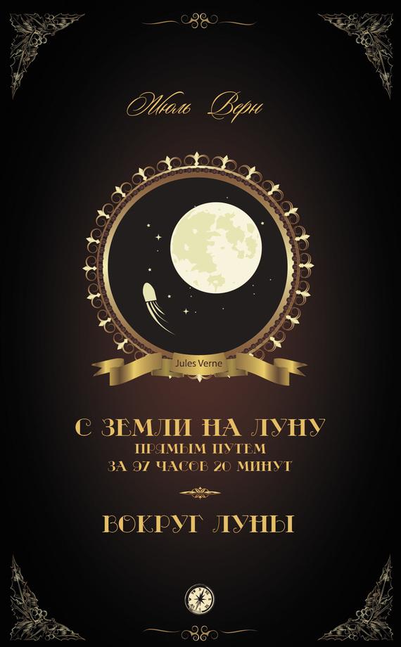 Жюль Верн С Земли на Луну прямым путем за 97 часов 20 минут. Вокруг Луны (сборник) верн жюль габриэль из пушки на луну вокруг луны