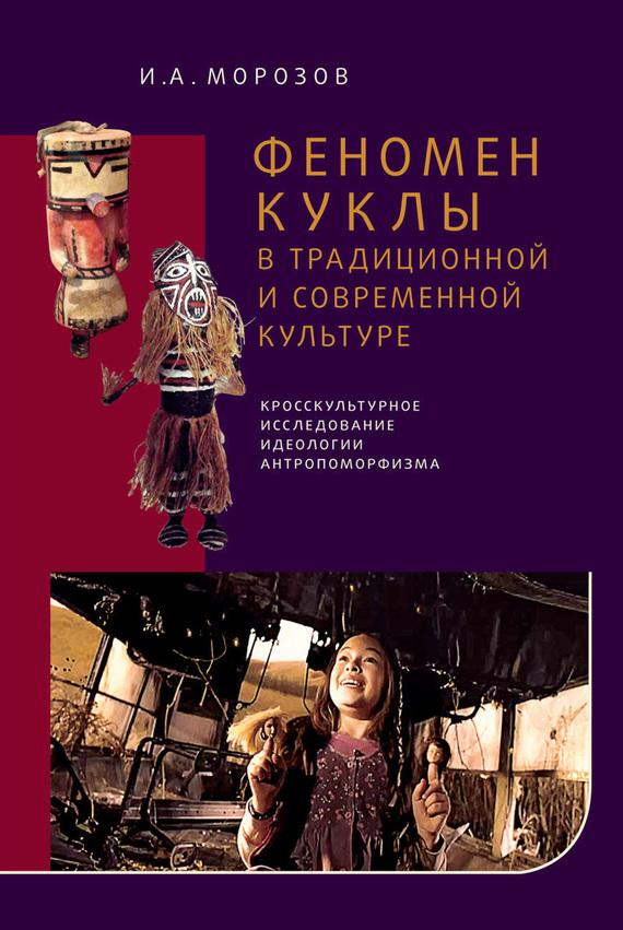 И. А. Морозов Феномен куклы в традиционной и современной культуре. Кросскультурное исследование идеологии антропоморфизма