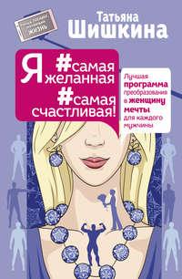 Шишкина, Татьяна  - Я #самая желанная #самая счастливая! Лучшая программа преобразования в женщину мечты для каждого мужчины