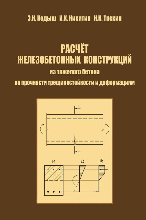 Э. Н. Кодыш Расчет железобетонных конструкций из тяжелого бетона по прочности, трещиностойкости и деформациям