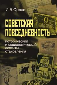 Орлов, Игорь  - Советская повседневность: исторический и социологический аспекты становления