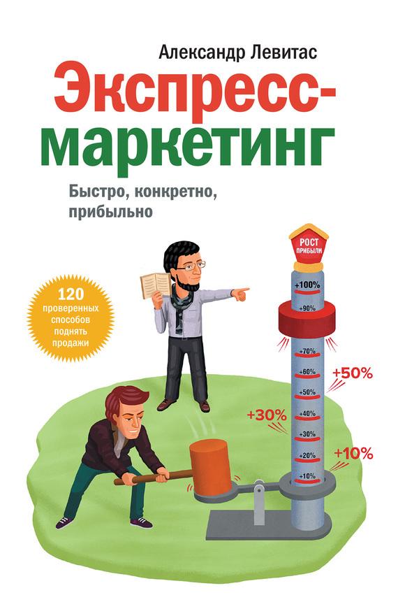 Александр Левитас Экспресс-маркетинг. Быстро, конкретно, прибыльно николай мрочковский выжми из бизнеса всё 200 способов повысить продажи и прибыль
