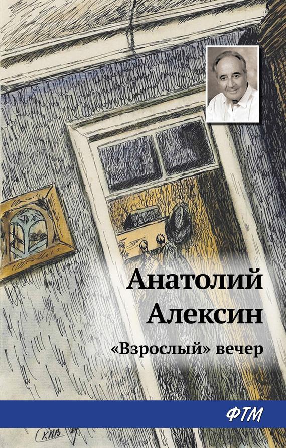 Анатолий Алексин «Взрослый» вечер ISBN: 978-5-4467-2616-5 анатолий алексин действующие лица и исполнители isbn 978 5 4467 2615 8