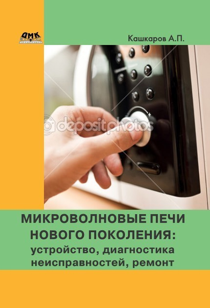 Андрей Кашкаров Микроволновые печи нового поколения. Устройство, диагностика неисправностей, ремонт