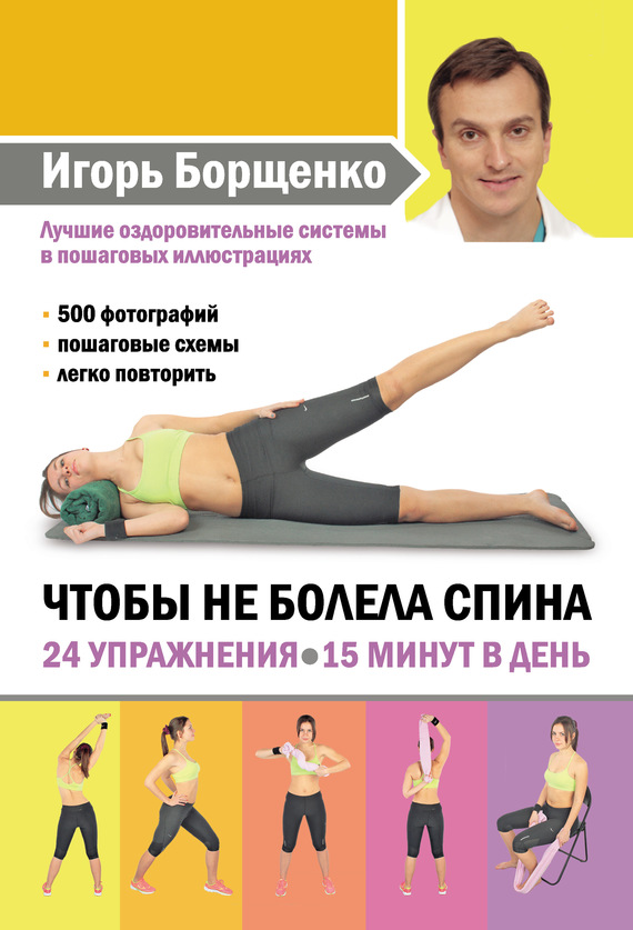 Игорь Борщенко Чтобы не болела спина. 24 упражнения. 15 минут в день ситель а избавить от боли в голове спине суставах