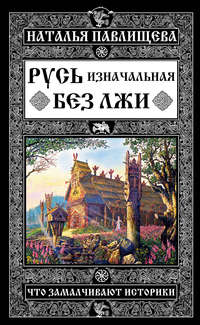 Павлищева, Наталья  - Русь изначальная без лжи. Что замалчивают историки