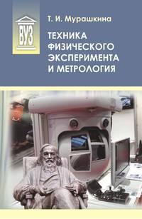 Мурашкина, Т. И.  - Техника физического эксперимента и метрология