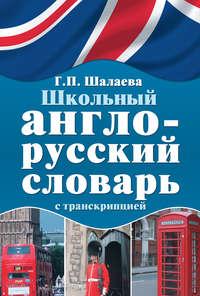 Шалаева, Г. П.  - Школьный англо-русский словарь с транскрипцией