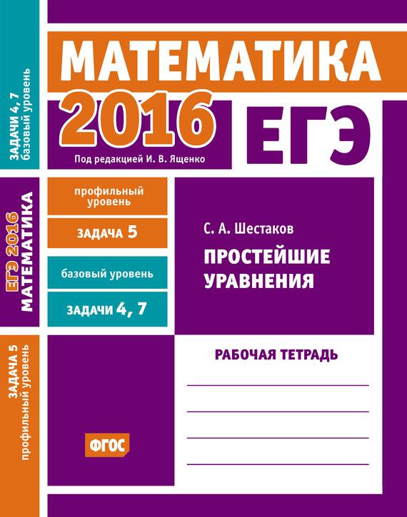 С. А. Шестаков ЕГЭ 2016. Математика. Простейшие уравнения. Задача 5 (профильный уровень). Задачи 4 и 7 (базовый уровень). Рабочая тетрадь с а шестаков егэ 2015 математика задача 13 задачи на составление уравнений рабочая тетрадь