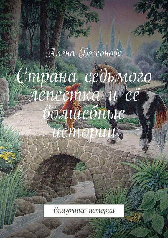 Алёна Бессонова Страна седьмого лепестка иеё волшебные истории