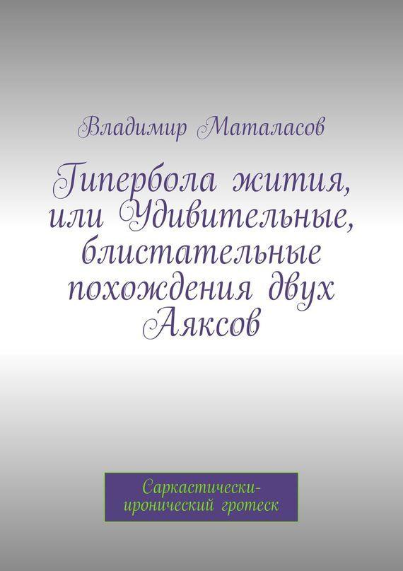 Фото Владимир Маталасов Гипербола жития, или Удивительные, блистательные похождения двух Аяксов ISBN: 9785447425432