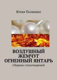 Полюшко, Юлия  - Воздушный жемчуг, огненный янтарь