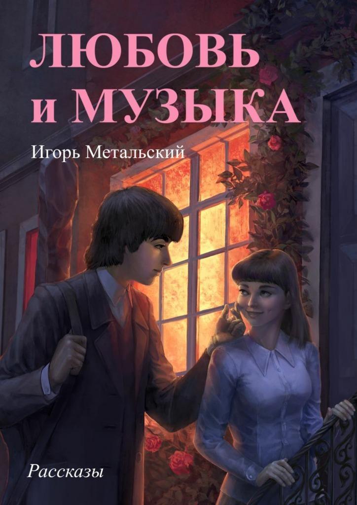 Игорь Метальский Любовьимузыка а шардин исторические рассказы