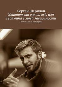 Шеридан, Сергей  - Хватать отжизни всё, или Твоя вина вмоей зависимости