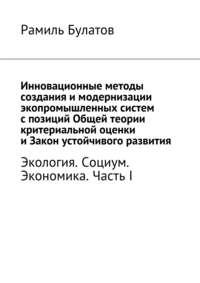 Булатов, Рамиль  - Инновационные методы создания имодернизации экопромышленных систем спозиций Общей теории критериальной оценки иЗакон устойчивого развития