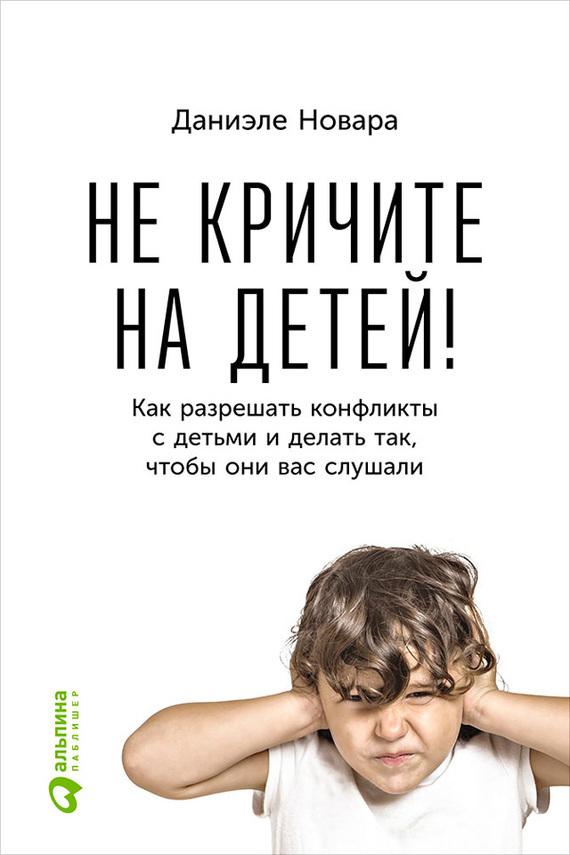 Скачать Не кричите на детей Как разрешать конфликты с детьми и делать так, чтобы они вас слушали бесплатно Даниэле Новара