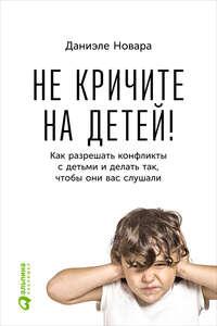 Новара, Даниэле  - Не кричите на детей! Как разрешать конфликты с детьми и делать так, чтобы они вас слушали