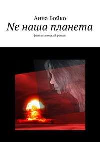 Анна Бойко - Ne наша планета
