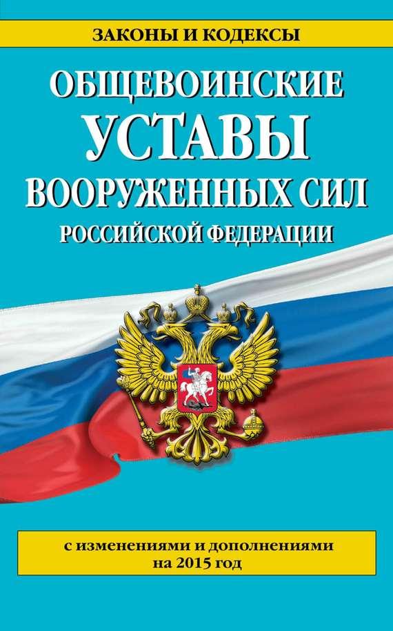 Отсутствует Общевоинские уставы Вооруженных сил Российской Федерации (с изменениями и дополнениями на 2015 год)
