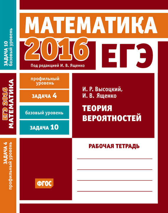 И. В. Ященко ЕГЭ 2016. Математика. Теория вероятностей. Задача 4 (профильный уровень). Задача 10 (базовый уровень) Рабочая тетрадь с а шестаков егэ 2015 математика задача 13 задачи на составление уравнений рабочая тетрадь