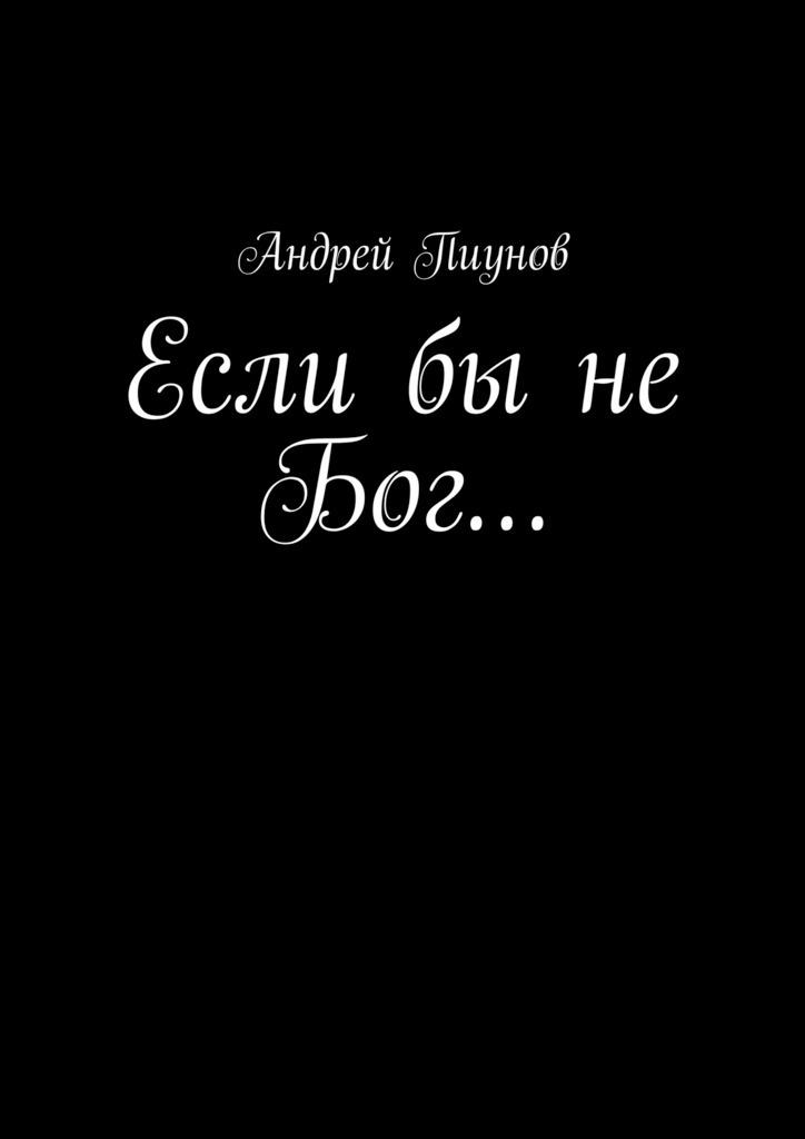 Обложка книги Если бы не Бог…, автор Пиунов, Андрей