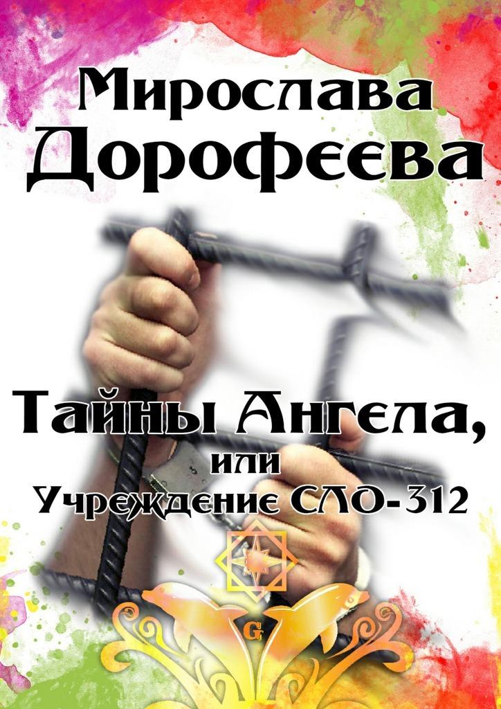 Мирослава Дорофеева Тайны Ангела, или Учреждение СЛО-312 алексей кочетков кровавые преступления бандеровской хунты