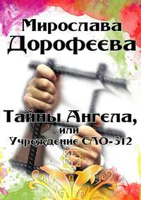Дорофеева, Мирослава  - Тайны Ангела, или Учреждение СЛО-312