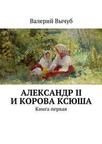 Вычуб, Валерий  - Александр II икорова Ксюша