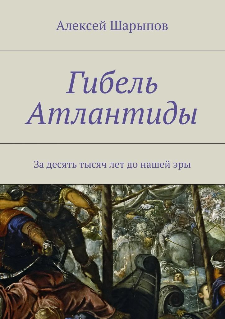 Алексей Шарыпов Гибель Атлантиды алексей валерьевич палысаев они приходят сдождем фантастическая поэма