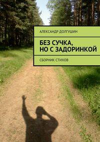 Долгушин, Александр Владиленович  - Без сучка, носзадоринкой