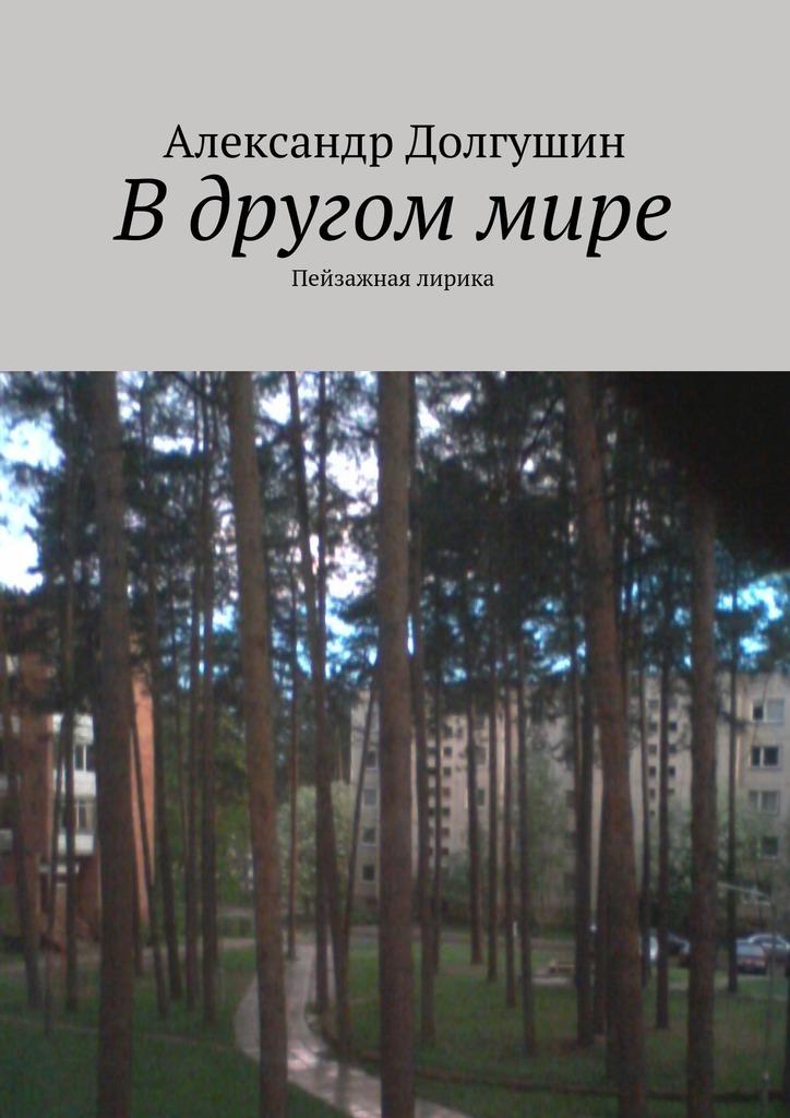 Александр Владиленович Долгушин Вдругоммире александр романов о любви и страдании