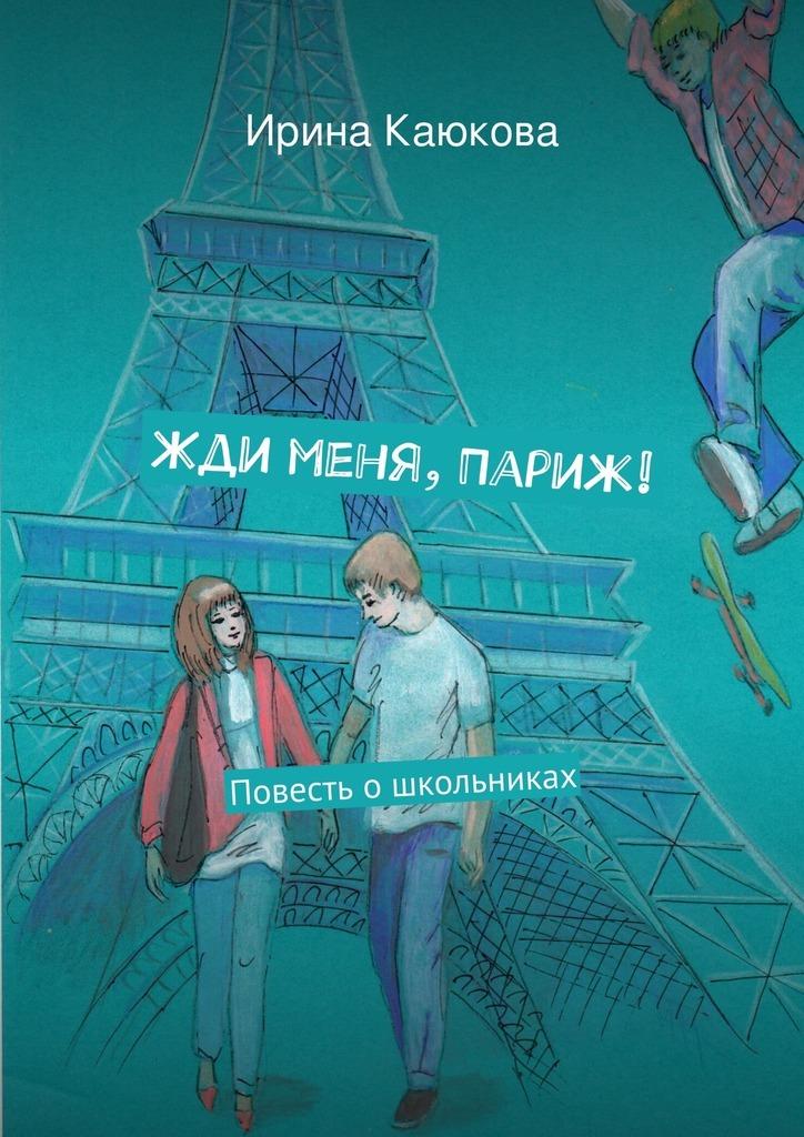 Ирина Каюкова Жди меня, Париж! ирина каюкова хорошо сдрузьями