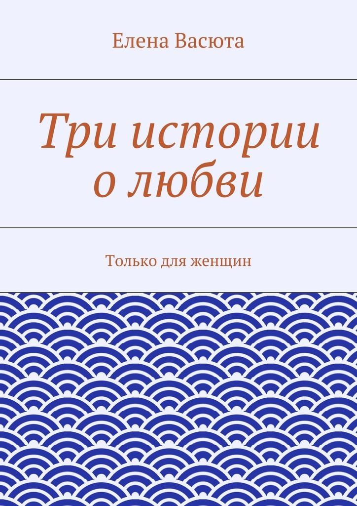 Елена Васюта Три истории олюбви