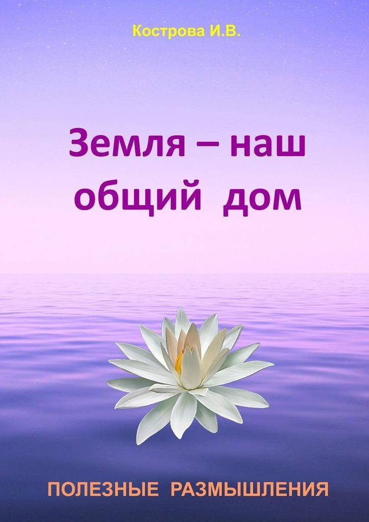 Ирина Владимировна Кострова Земля– наш общийдом
