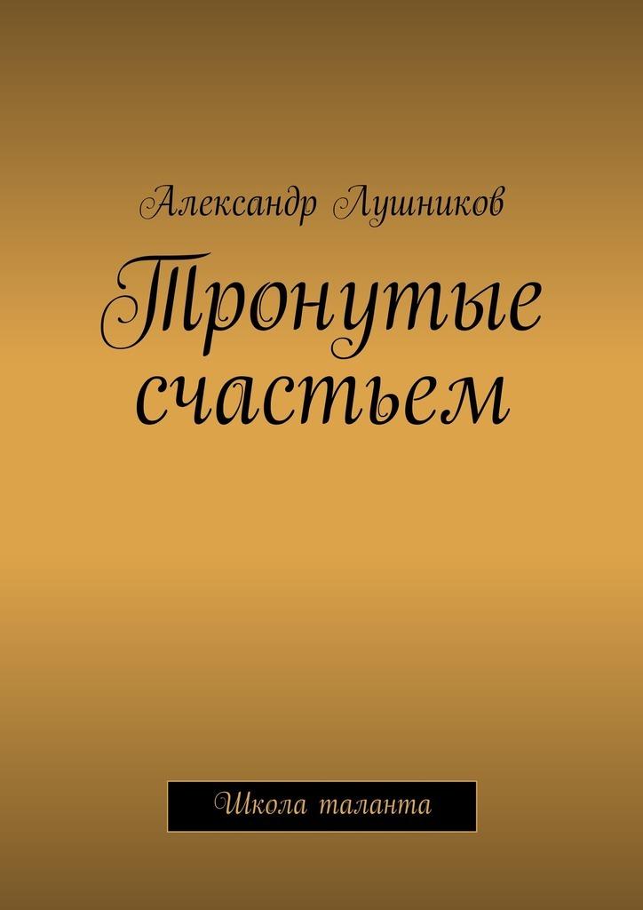 Александр Лушников Тронутые счастьем konica minolta тонер tn 616k a1u9150