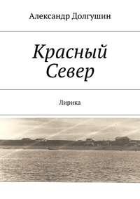 Долгушин, Александр Владиленович  - Красный Север