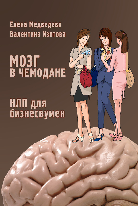 Валентина Изотова, Елена Медведева - Мозг в чемодане. НЛП для бизнесвумен