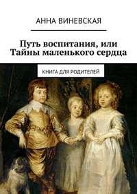 Виневская, Анна  - Путь воспитания, или Тайны маленького сердца
