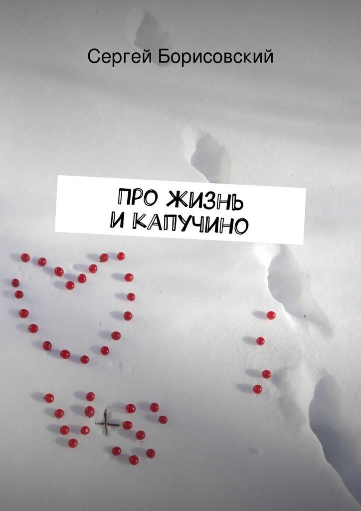 Сергей Борисовский Про жизнь икапучино белоусова татьяна вадимовна всё про стиль этикет мода и жизнь