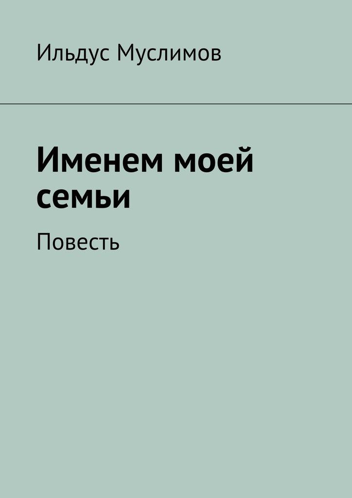 Ильдус Муслимов Именем моей семьи цена бесчестия