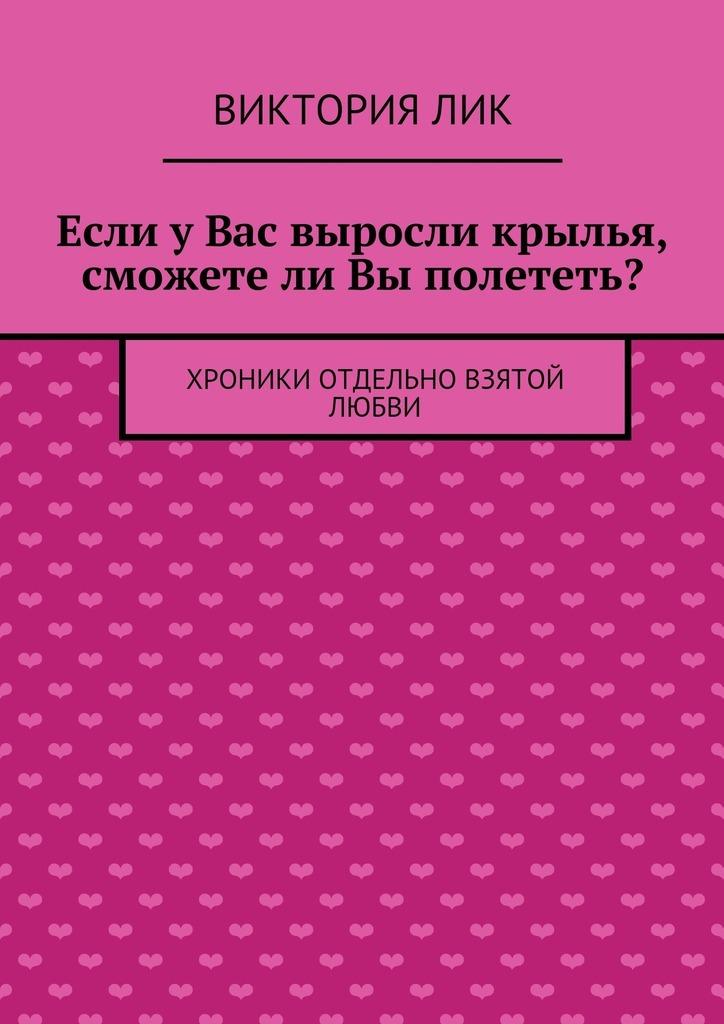 Обложка книги Если уВас выросли крылья, сможетели Вы полететь?, автор Лик, Виктория