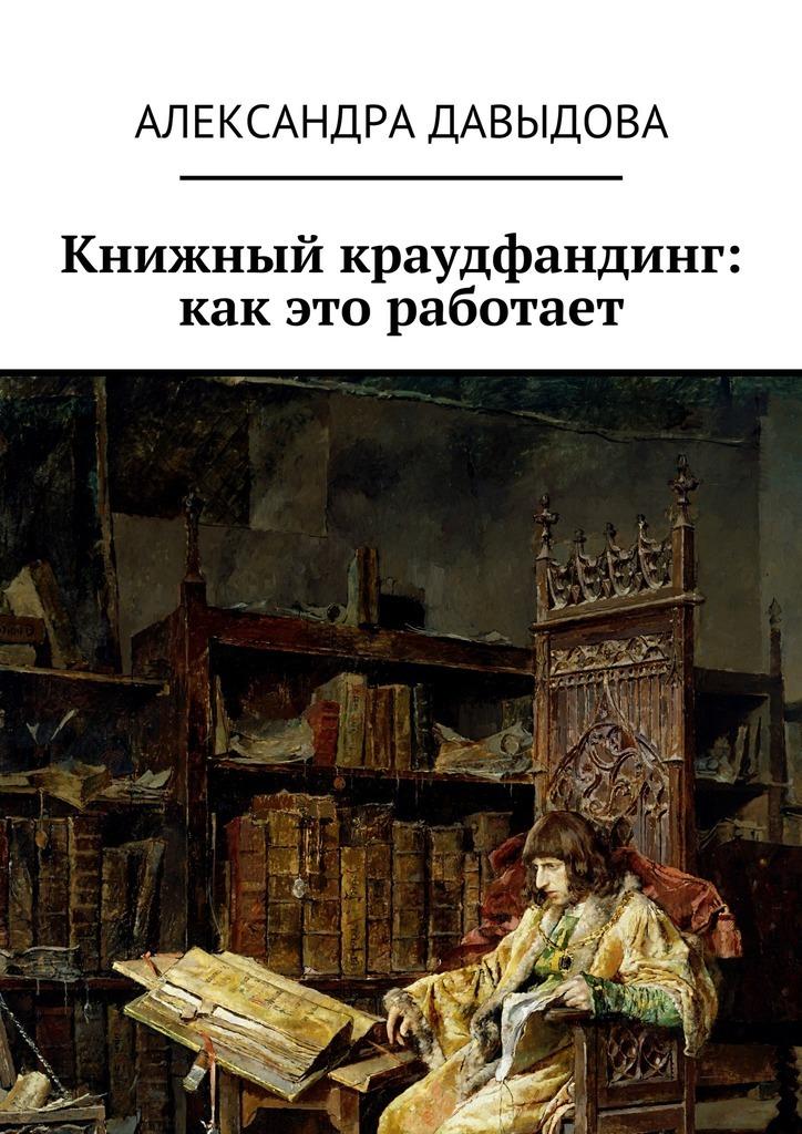 Книжный краудфандинг: как это работает ( Александра Давыдова  )