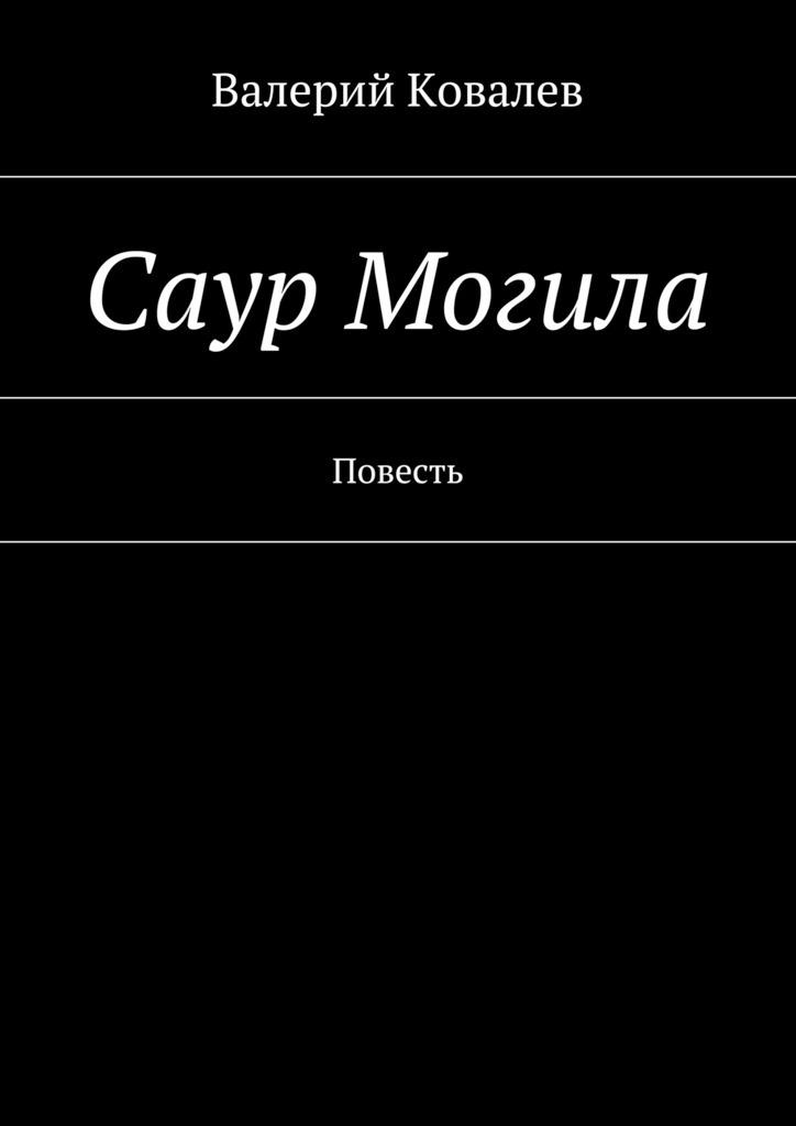 Валерий Николаевич Ковалев Саур Могила валерий николаевич ковалев эхо войны рассказы isbn 9785447475055