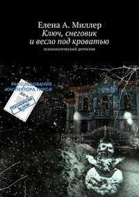 Миллер, Елена А.  - Ключ, снеговик ивесло под кроватью