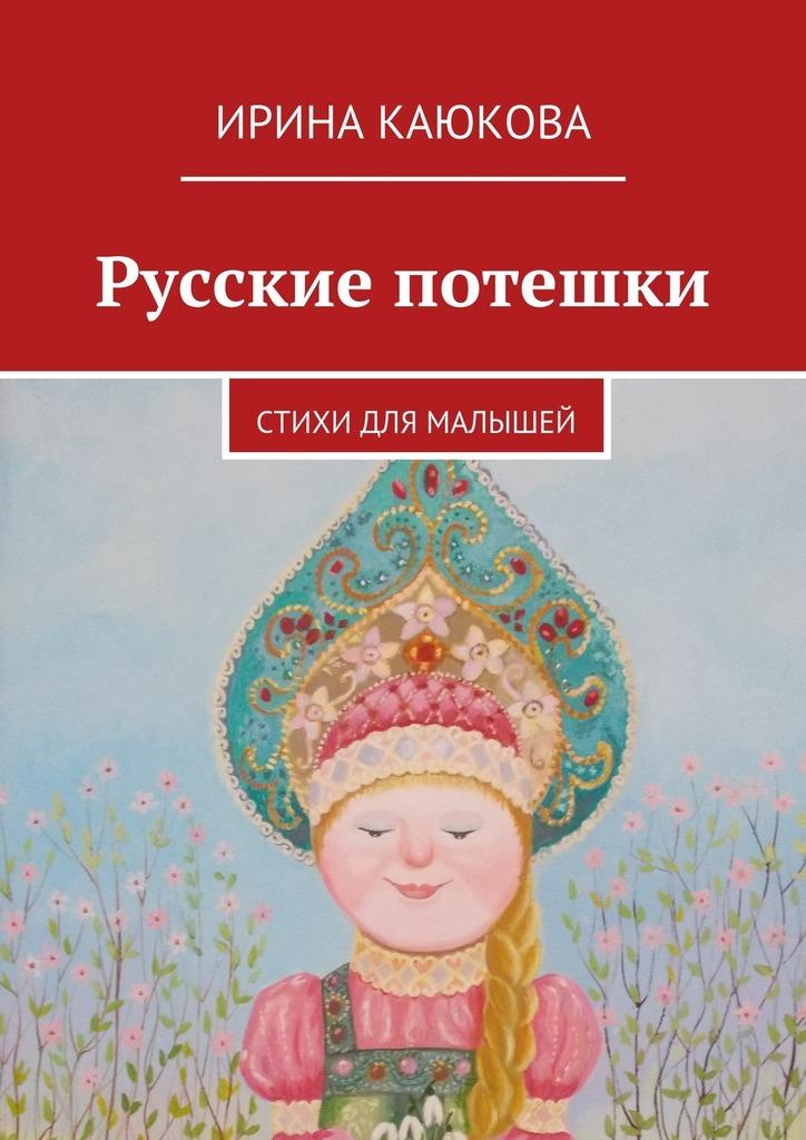 Ирина Каюкова Русские потешки ирина каюкова хорошо сдрузьями