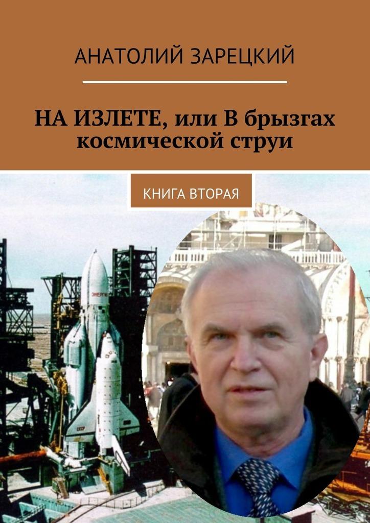 Анатолий Зарецкий НАИЗЛЕТЕ, или Вбрызгах космической струи. Книга вторая