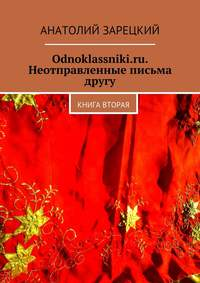 Зарецкий, Анатолий  - Odnoklassniki.ru. Неотправленные письма другу. Книга вторая